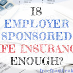 My Employer Offers Life Insurance, Is That Enough For Me?