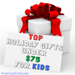 Give a Smile to the Kids on Your List – Top Holiday Gifts Under $75 for Kids  – 2014